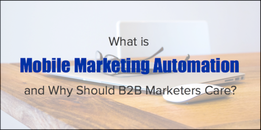 What is Mobile Marketing Automation, and Why Should B2B Marketers Care?