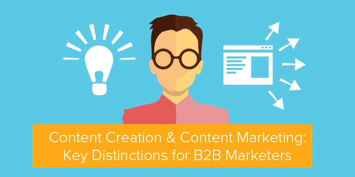 Content Creation & Content Marketing: Key Distinctions for B2B Marketers