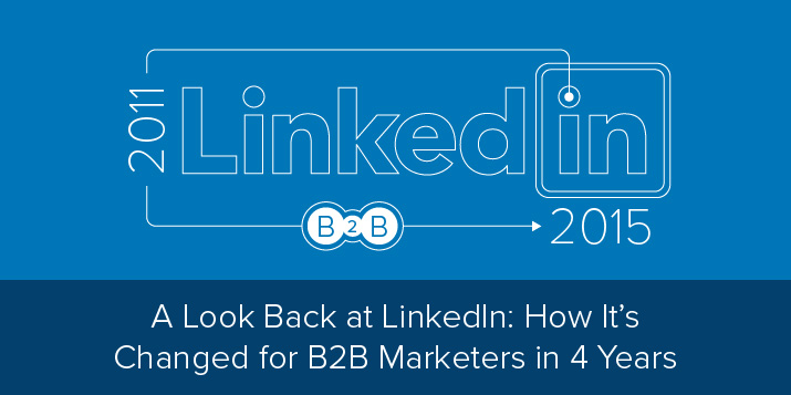 A Look Back at LinkedIn: How It's Changed for B2B Marketers in 4 Years